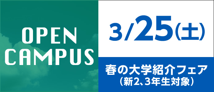 OPEN CAMPUS 3/25(土)春の大学紹介フェア(新2、3年生対象)